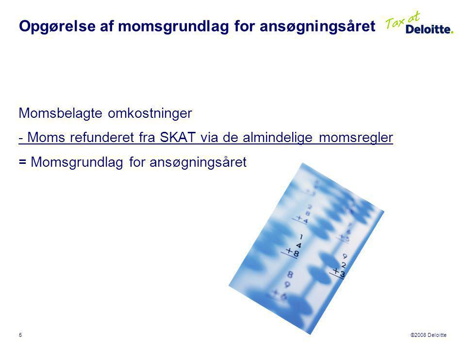 ©2008 Deloitte 5 Momsbelagte omkostninger - Moms refunderet fra SKAT via de almindelige momsregler = Momsgrundlag for ansøgningsåret Opgørelse af momsgrundlag for ansøgningsåret