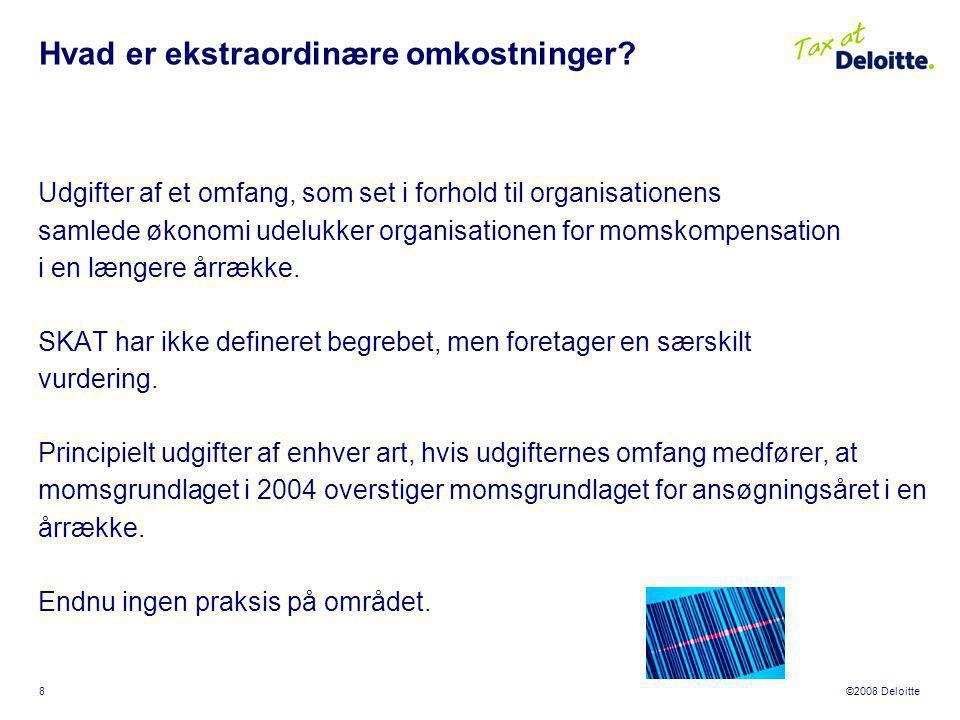 ©2008 Deloitte 8 Udgifter af et omfang, som set i forhold til organisationens samlede økonomi udelukker organisationen for momskompensation i en længere årrække.