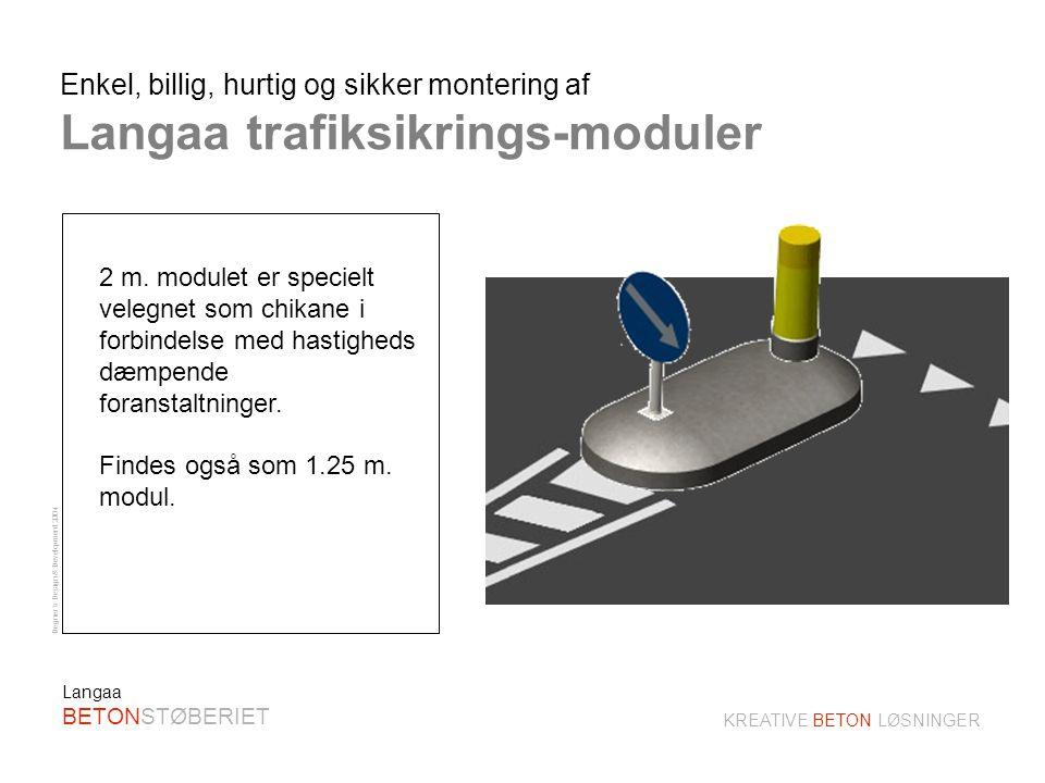 Degner´s Design & Development 2004 KREATIVE BETON LØSNINGER Langaa BETONSTØBERIET Hurtig og enkel montage: - billig og ukompliceret anvendelse Ingen opbrydning af vejbanen: - lige anvendelig til midlertidige som permanente reguleringer Fleksibel anvendelighed: - kan kombineres til valgfrie længder og genanvendes i alle andre mål Minimal vedligeholdelse: - ingen ukrudtbekæmpelse - mos- og algeresistent overflade - gennemfarvet materiale.