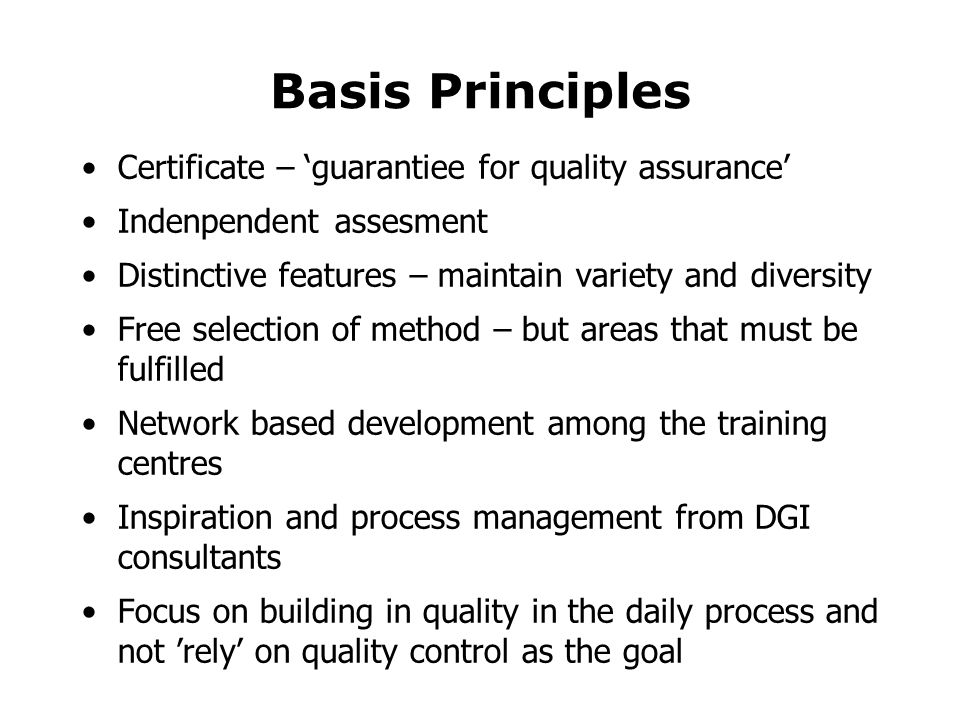 Basis Principles •Certificate – 'guarantiee for quality assurance' •Indenpendent assesment •Distinctive features – maintain variety and diversity •Free selection of method – but areas that must be fulfilled •Network based development among the training centres •Inspiration and process management from DGI consultants •Focus on building in quality in the daily process and not 'rely' on quality control as the goal