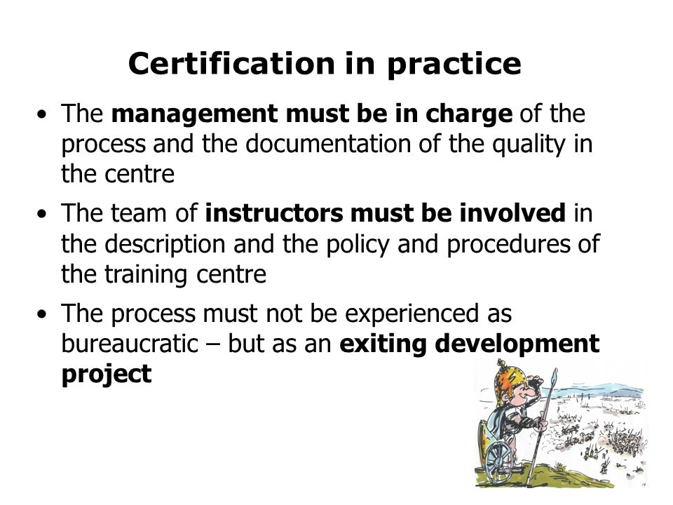 Certification in practice •The management must be in charge of the process and the documentation of the quality in the centre •The team of instructors must be involved in the description and the policy and procedures of the training centre •The process must not be experienced as bureaucratic – but as an exiting development project