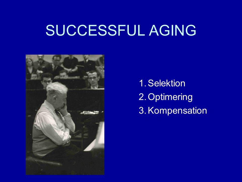 SUCCESSFUL AGING 1.Selektion 2.Optimering 3.Kompensation