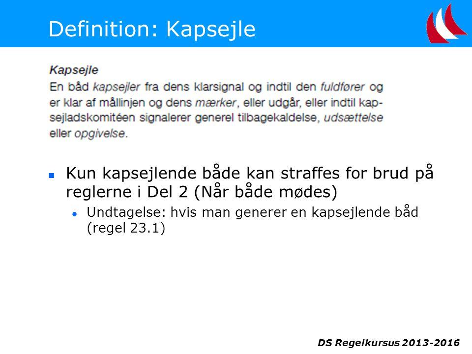 DS Regelkursus 2013-2016 Definition: Kapsejle  Kun kapsejlende både kan straffes for brud på reglerne i Del 2 (Når både mødes)  Undtagelse: hvis man generer en kapsejlende båd (regel 23.1)