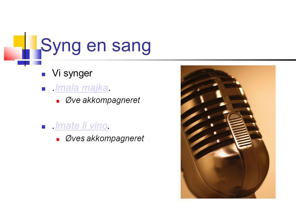 Syng en sang  Vi synger .Imala majka.Imala majka  Øve akkompagneret .Imate li vino.Imate li vino  Øves akkompagneret