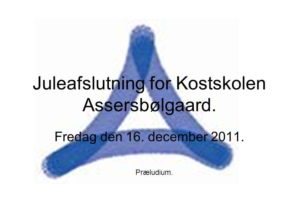 Juleafslutning for Kostskolen Assersbølgaard. Fredag den 16. december 2011. Præludium.