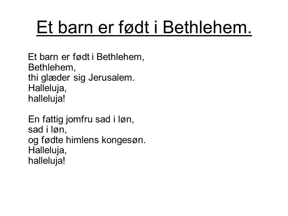 Et barn er født i Bethlehem. Et barn er født i Bethlehem, Bethlehem, thi glæder sig Jerusalem. Halleluja, halleluja! En fattig jomfru sad i løn, sad i