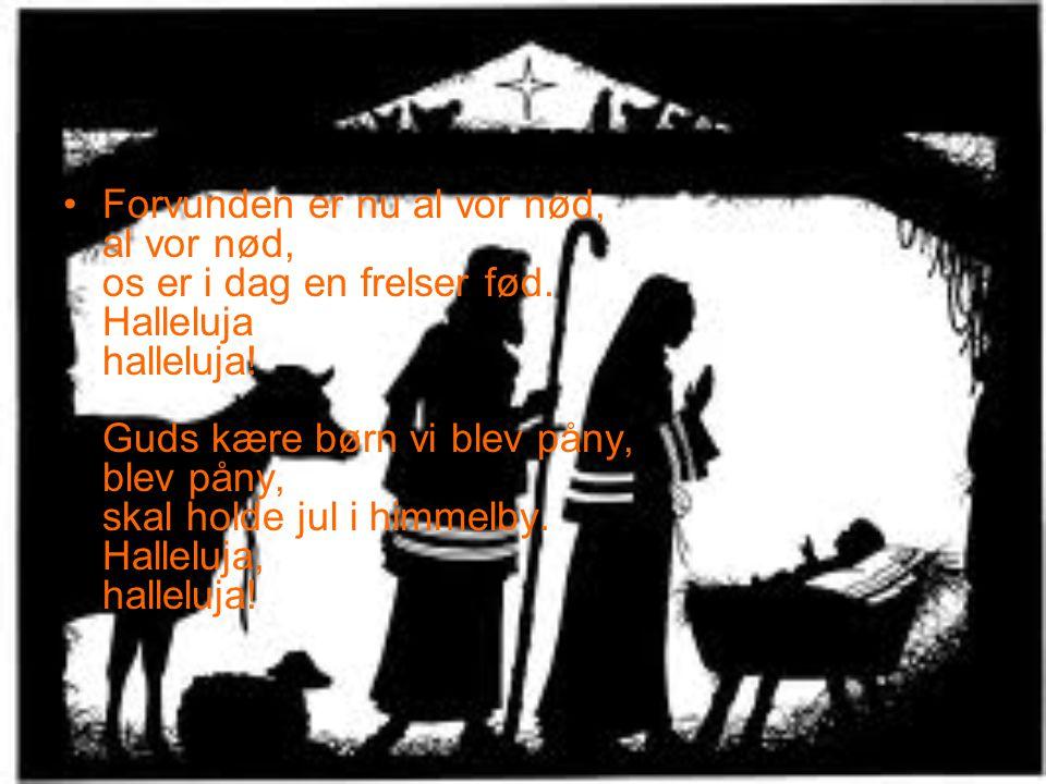 •Forvunden er nu al vor nød, al vor nød, os er i dag en frelser fød. Halleluja halleluja! Guds kære børn vi blev påny, blev påny, skal holde jul i him