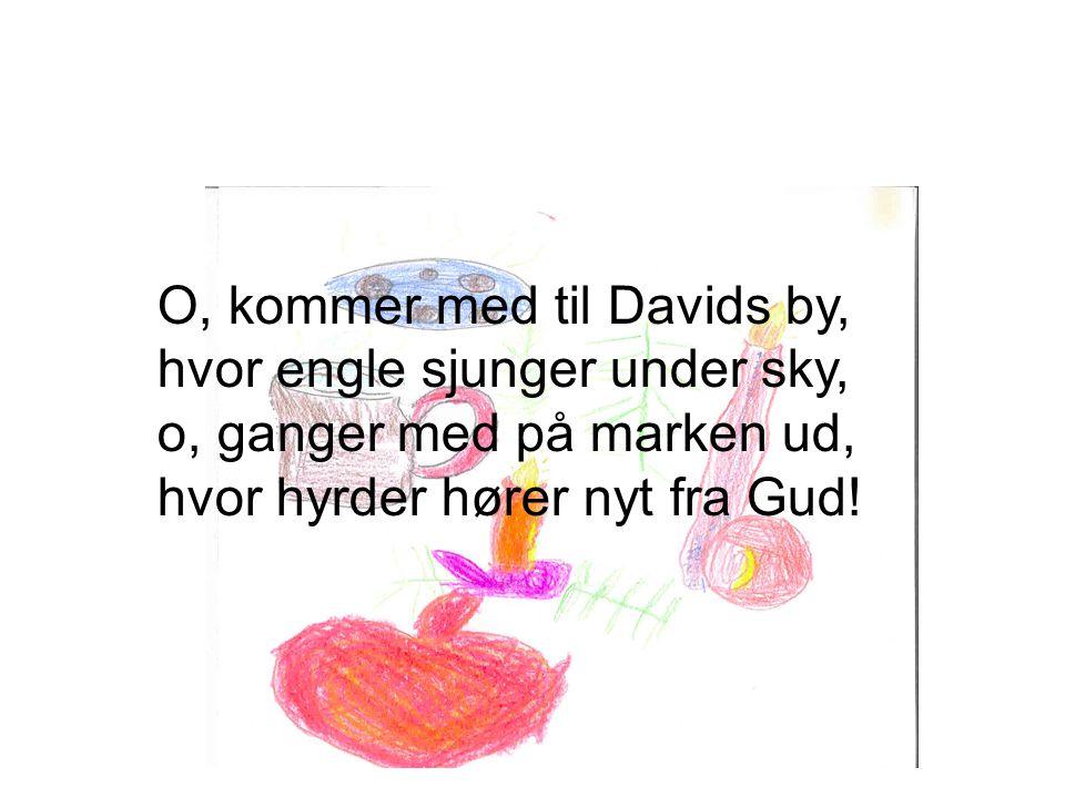 O, kommer med til Davids by, hvor engle sjunger under sky, o, ganger med på marken ud, hvor hyrder hører nyt fra Gud!