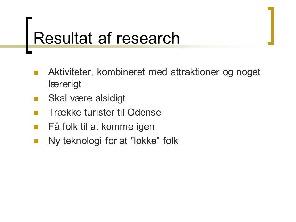 Resultat af research  Aktiviteter, kombineret med attraktioner og noget lærerigt  Skal være alsidigt  Trække turister til Odense  Få folk til at komme igen  Ny teknologi for at lokke folk