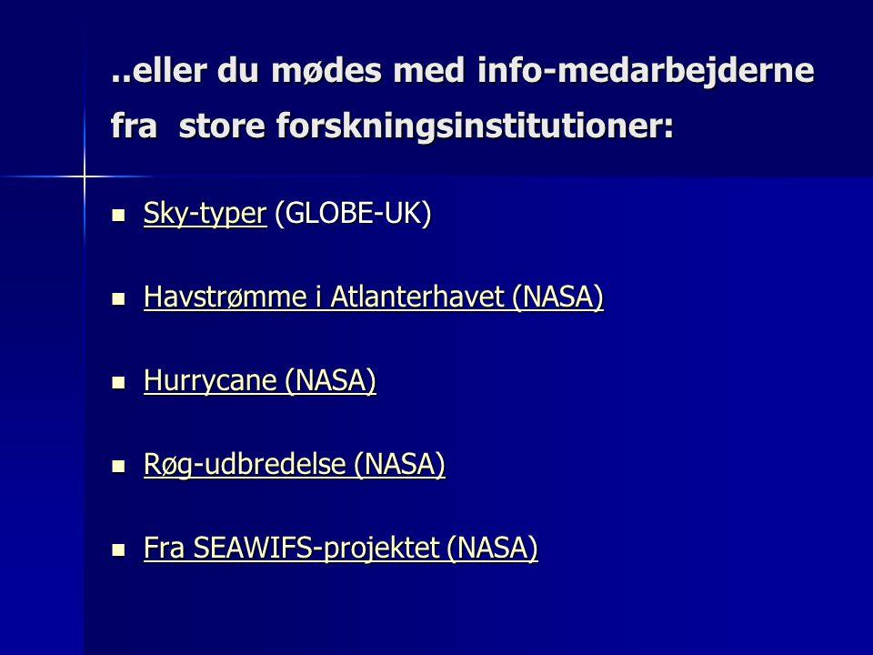 ..eller du mødes med info-medarbejderne fra store forskningsinstitutioner:  Sky-typer (GLOBE-UK) Sky-typer  Havstrømme i Atlanterhavet (NASA) Havstrømme i Atlanterhavet (NASA) Havstrømme i Atlanterhavet (NASA)  Hurrycane (NASA) Hurrycane (NASA) Hurrycane (NASA)  Røg-udbredelse (NASA) Røg-udbredelse (NASA) Røg-udbredelse (NASA)  Fra SEAWIFS-projektet (NASA) Fra SEAWIFS-projektet (NASA) Fra SEAWIFS-projektet (NASA)