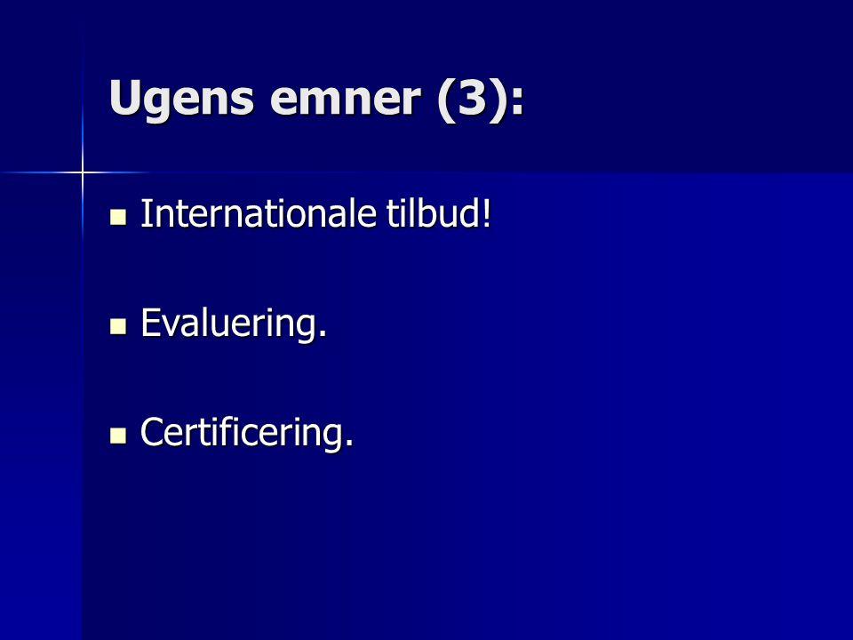 Ugens emner (3):  Internationale tilbud!  Evaluering.  Certificering.