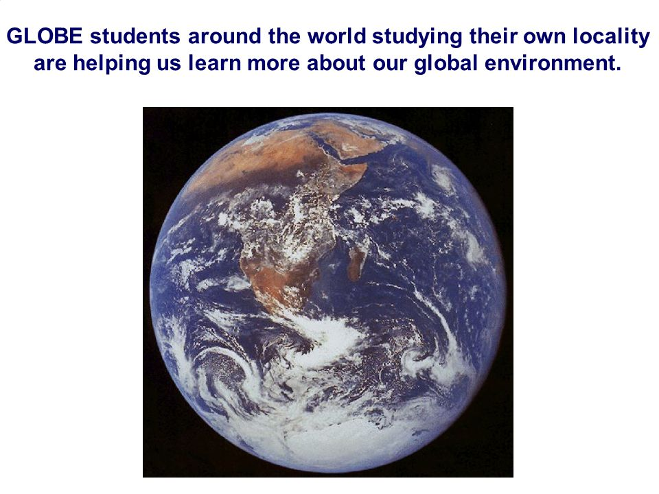 GLOBE students around the world studying their own locality are helping us learn more about our global environment.