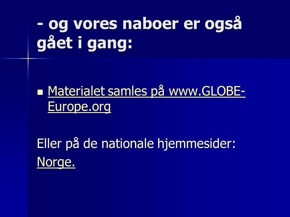 - og vores naboer er også gået i gang:  Materialet samles på www.GLOBE- Europe.org Materialet samles på www.GLOBE- Europe.org Materialet samles på www.GLOBE- Europe.org Eller på de nationale hjemmesider: Norge.