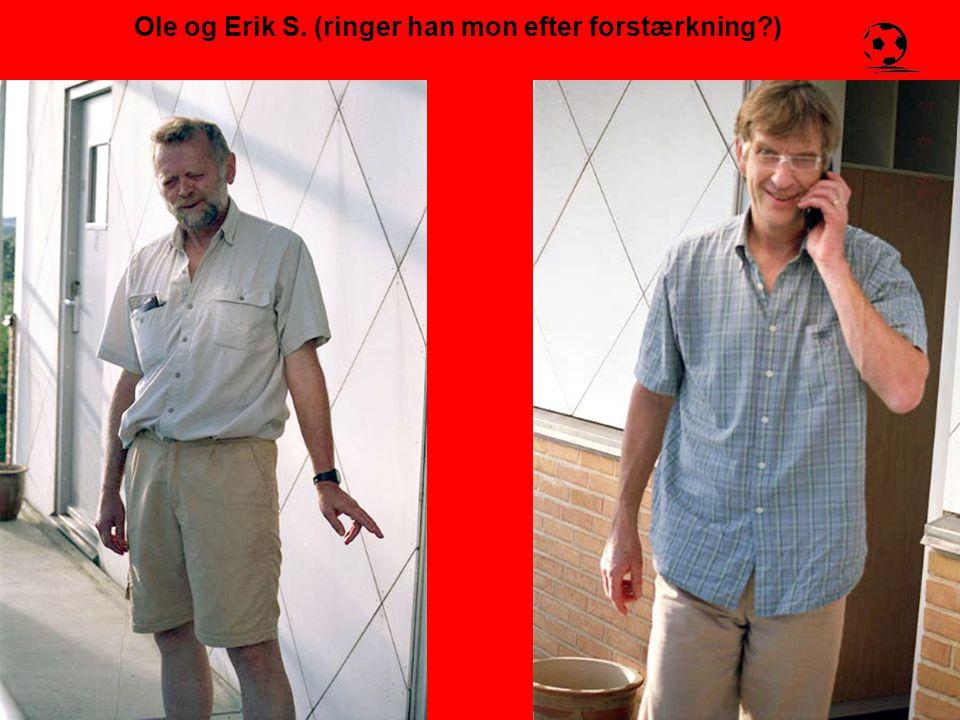 Ole og Erik S. (ringer han mon efter forstærkning )