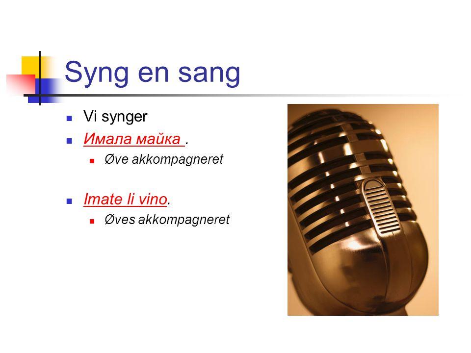 Syng en sang  Vi synger  Имала майка. Имала майка  Øve akkompagneret  Imate li vino.