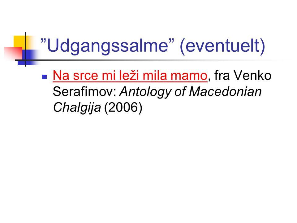 Udgangssalme (eventuelt)  Na srce mi leži mila mamo, fra Venko Serafimov: Antology of Macedonian Chalgija (2006) Na srce mi leži mila mamo