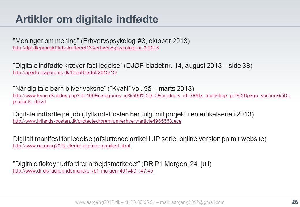 www.aargang2012.dk – tlf: 23 38 65 51 – mail: aargang2012@gmail.com Artikler om digitale indfødte Meninger om mening (Erhvervspsykologi #3, oktober 2013) http://dpf.dk/produkt/tidsskrifter/et133/erhvervspsykologi-nr-3-2013 http://dpf.dk/produkt/tidsskrifter/et133/erhvervspsykologi-nr-3-2013 Digitale indfødte kræver fast ledelse (DJØF-bladet nr.