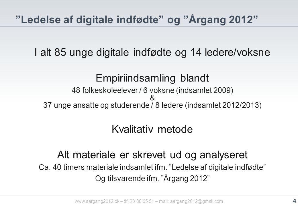 Ledelse af digitale indfødte og Årgang 2012 I alt 85 unge digitale indfødte og 14 ledere/voksne Empiriindsamling blandt 48 folkeskoleelever / 6 voksne (indsamlet 2009) & 37 unge ansatte og studerende / 8 ledere (indsamlet 2012/2013) Kvalitativ metode Alt materiale er skrevet ud og analyseret Ca.