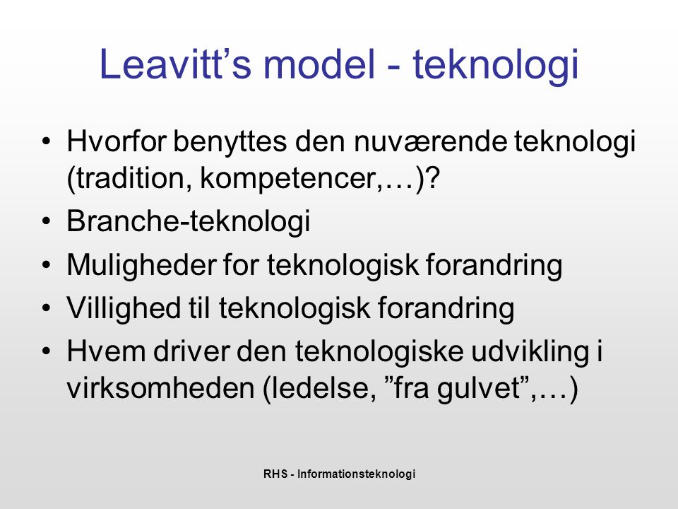RHS - Informationsteknologi Leavitt's model - teknologi •Hvorfor benyttes den nuværende teknologi (tradition, kompetencer,…)? •Branche-teknologi •Muli