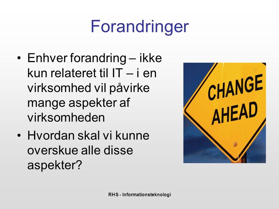 RHS - Informationsteknologi Forandringer •Enhver forandring – ikke kun relateret til IT – i en virksomhed vil påvirke mange aspekter af virksomheden •Hvordan skal vi kunne overskue alle disse aspekter?