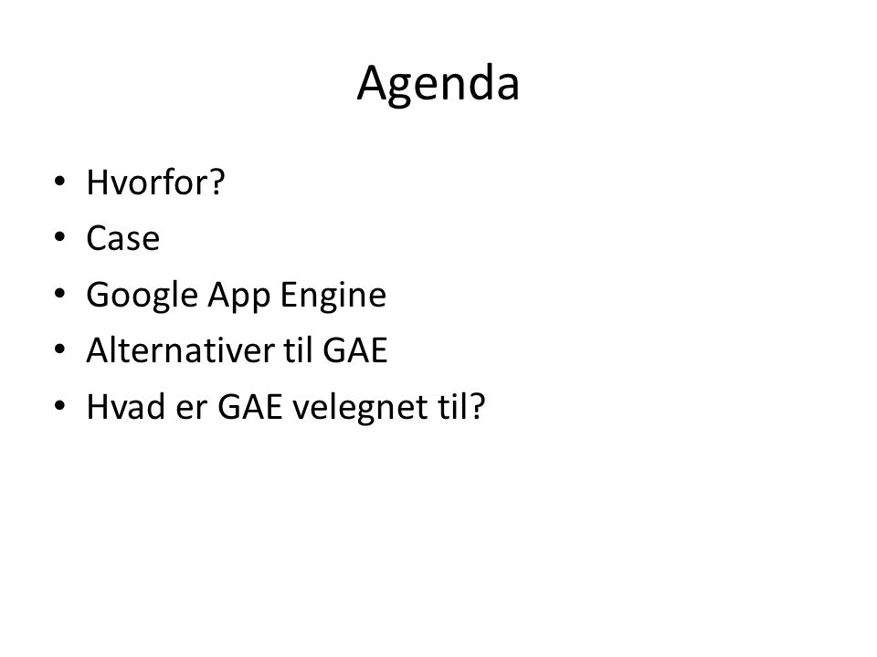 Agenda • Hvorfor • Case • Google App Engine • Alternativer til GAE • Hvad er GAE velegnet til