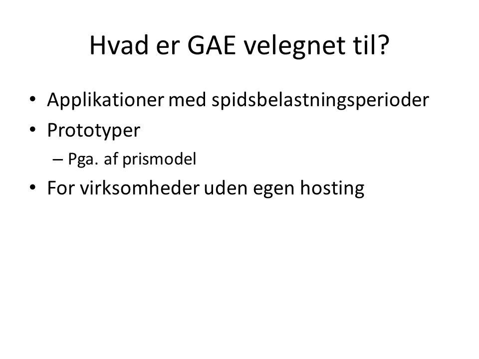 Hvad er GAE velegnet til. • Applikationer med spidsbelastningsperioder • Prototyper – Pga.