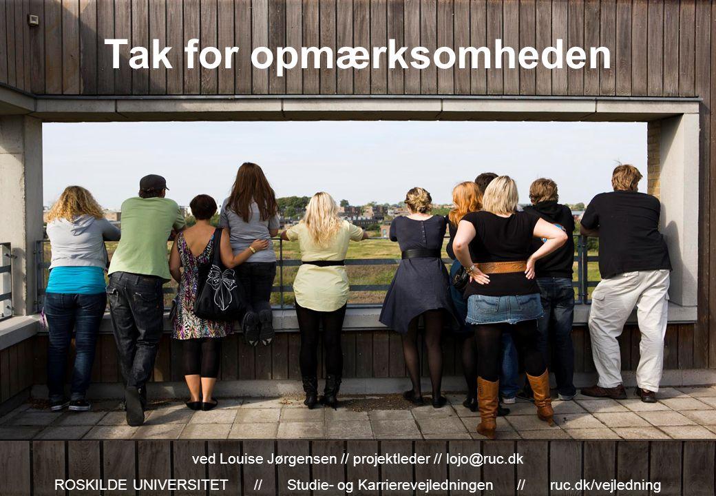 Tak for opmærksomheden ved Louise Jørgensen // projektleder // lojo@ruc.dk ROSKILDE UNIVERSITET // Studie- og Karrierevejledningen // ruc.dk/vejledning