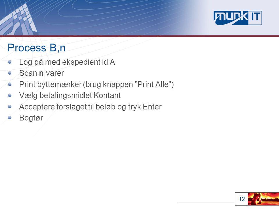 12 Process B,n Log på med ekspedient id A Scan n varer Print byttemærker (brug knappen Print Alle ) Vælg betalingsmidlet Kontant Acceptere forslaget til beløb og tryk Enter Bogfør