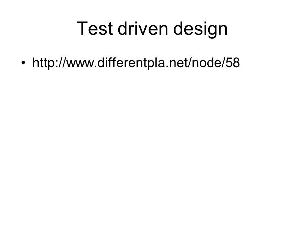 Test driven design •http://www.differentpla.net/node/58