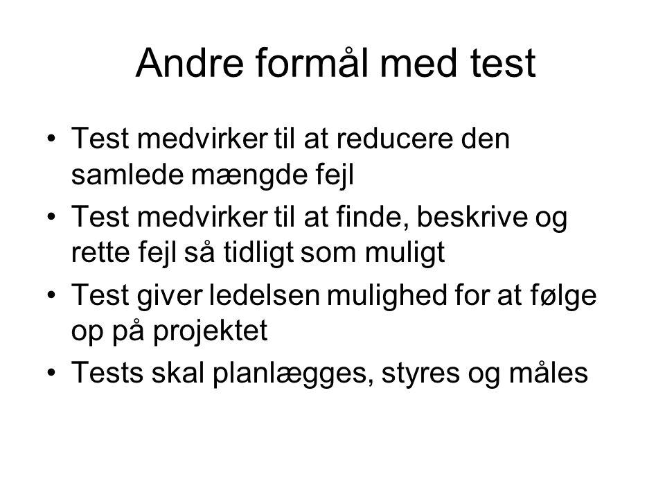 Andre formål med test •Test medvirker til at reducere den samlede mængde fejl •Test medvirker til at finde, beskrive og rette fejl så tidligt som muligt •Test giver ledelsen mulighed for at følge op på projektet •Tests skal planlægges, styres og måles