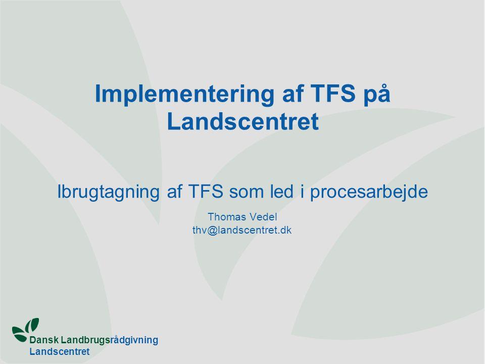 Dansk Landbrugsrådgivning Landscentret Implementering af TFS på Landscentret Ibrugtagning af TFS som led i procesarbejde Thomas Vedel thv@landscentret.dk