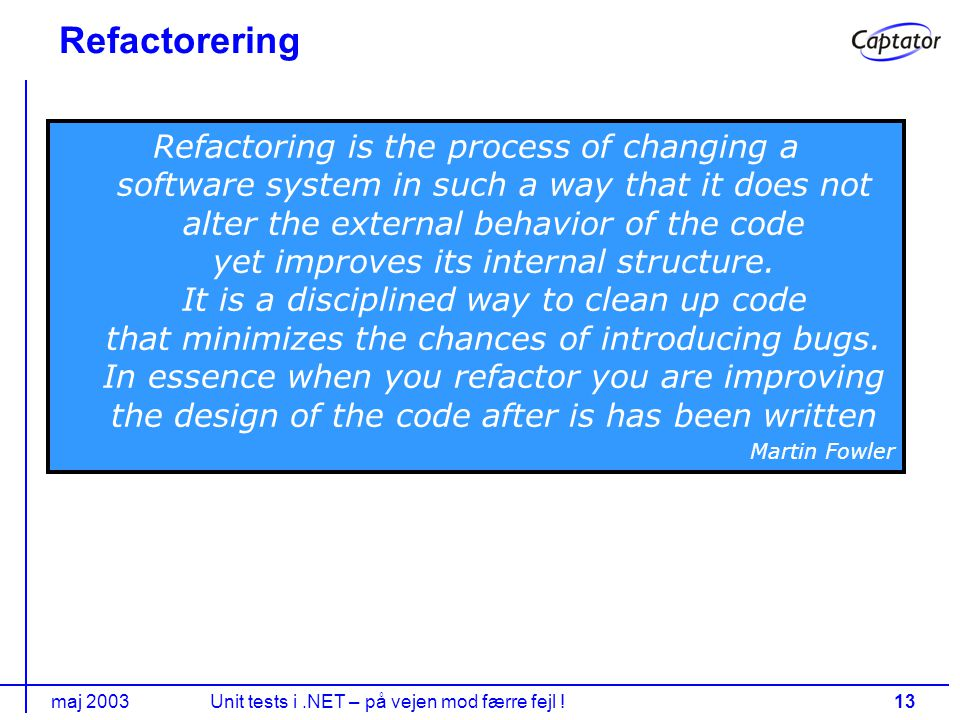 maj 2003Unit tests i.NET – på vejen mod færre fejl !13 Refactorering Refactoring is the process of changing a software system in such a way that it does not alter the external behavior of the code yet improves its internal structure.
