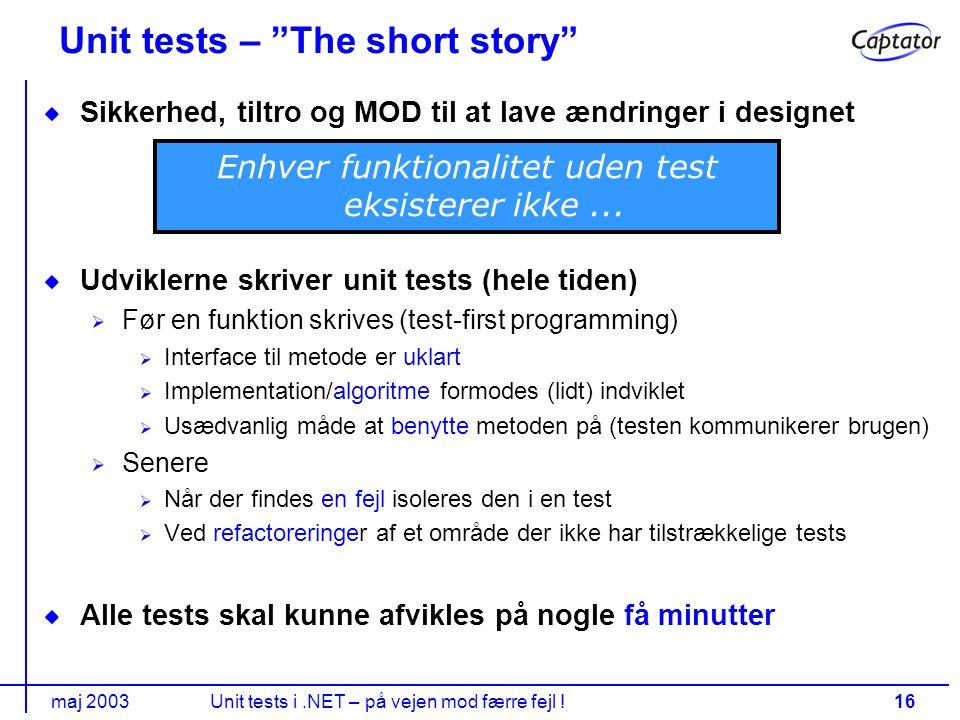 maj 2003Unit tests i.NET – på vejen mod færre fejl !16 Unit tests – The short story Sikkerhed, tiltro og MOD til at lave ændringer i designet Udviklerne skriver unit tests (hele tiden) Før en funktion skrives (test-first programming) Interface til metode er uklart Implementation/algoritme formodes (lidt) indviklet Usædvanlig måde at benytte metoden på (testen kommunikerer brugen) Senere Når der findes en fejl isoleres den i en test Ved refactoreringer af et område der ikke har tilstrækkelige tests Alle tests skal kunne afvikles på nogle få minutter Enhver funktionalitet uden test eksisterer ikke...