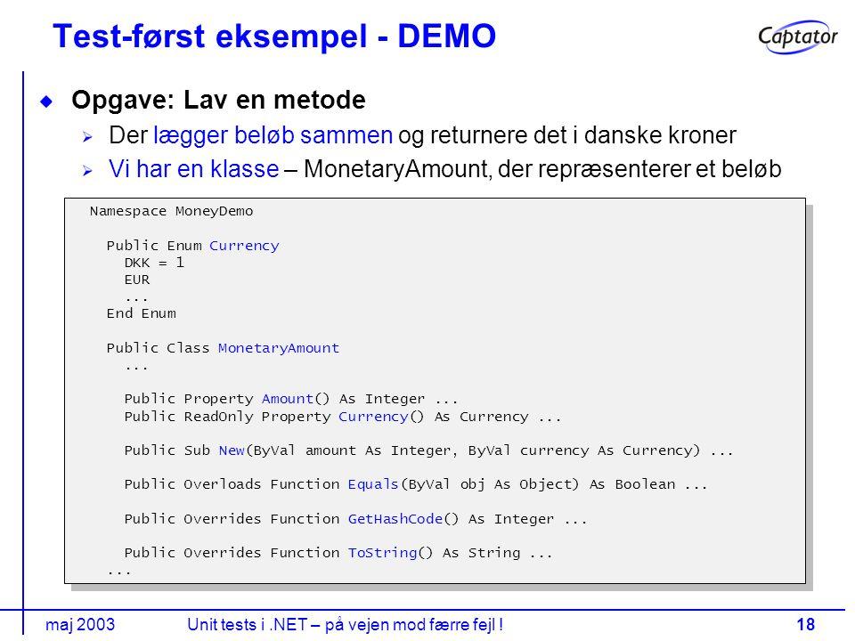 maj 2003Unit tests i.NET – på vejen mod færre fejl !18 Test-først eksempel - DEMO Opgave: Lav en metode Der lægger beløb sammen og returnere det i danske kroner Vi har en klasse – MonetaryAmount, der repræsenterer et beløb Namespace MoneyDemo Public Enum Currency DKK = 1 EUR...