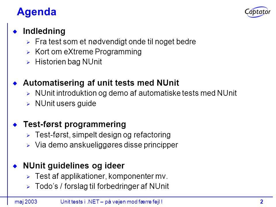 maj 2003Unit tests i.NET – på vejen mod færre fejl !2 Agenda Indledning Fra test som et nødvendigt onde til noget bedre Kort om eXtreme Programming Historien bag NUnit Automatisering af unit tests med NUnit NUnit introduktion og demo af automatiske tests med NUnit NUnit users guide Test-først programmering Test-først, simpelt design og refactoring Via demo anskueliggøres disse principper NUnit guidelines og ideer Test af applikationer, komponenter mv.
