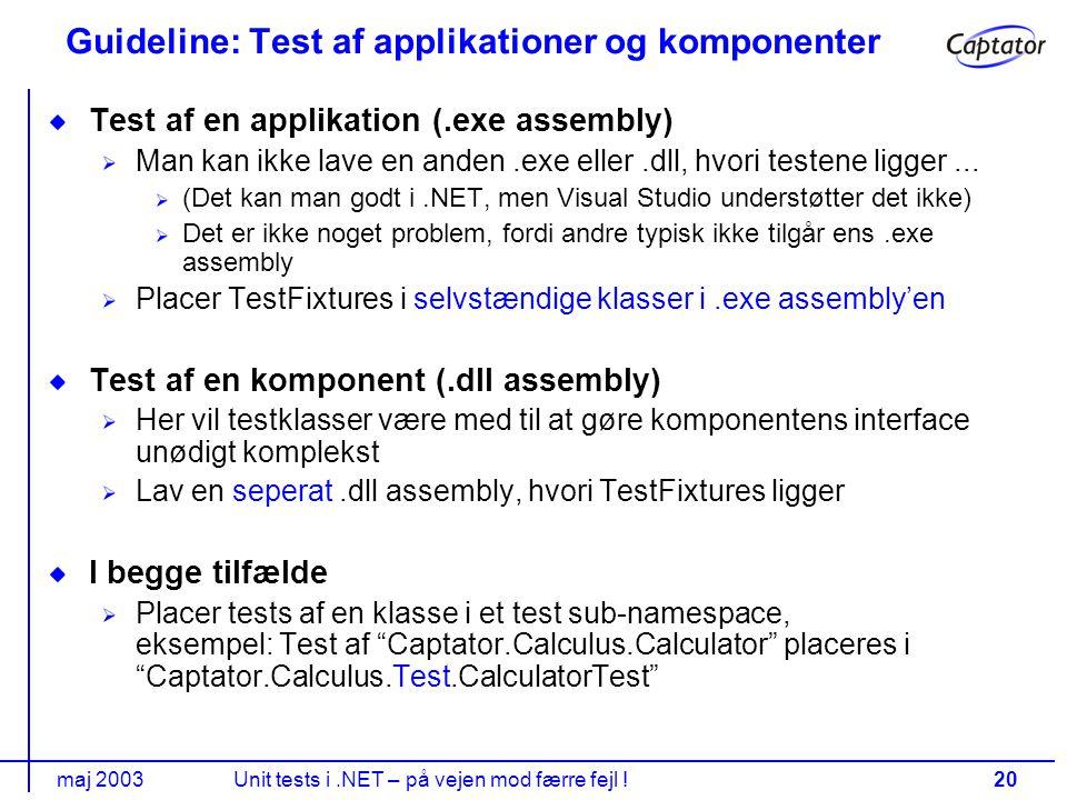 maj 2003Unit tests i.NET – på vejen mod færre fejl !20 Guideline: Test af applikationer og komponenter Test af en applikation (.exe assembly) Man kan ikke lave en anden.exe eller.dll, hvori testene ligger...