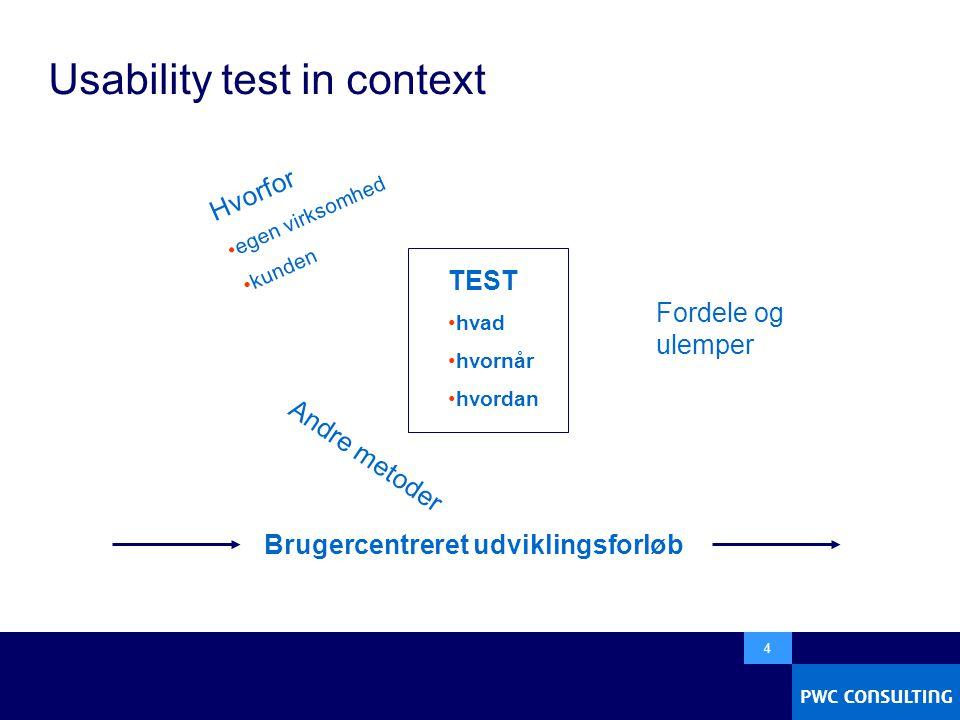  4 Usability test in context TEST •hvad •hvornår •hvordan Andre metoder Hvorfor •egen virksomhed •kunden Fordele og ulemper Brugercentreret udviklingsforløb
