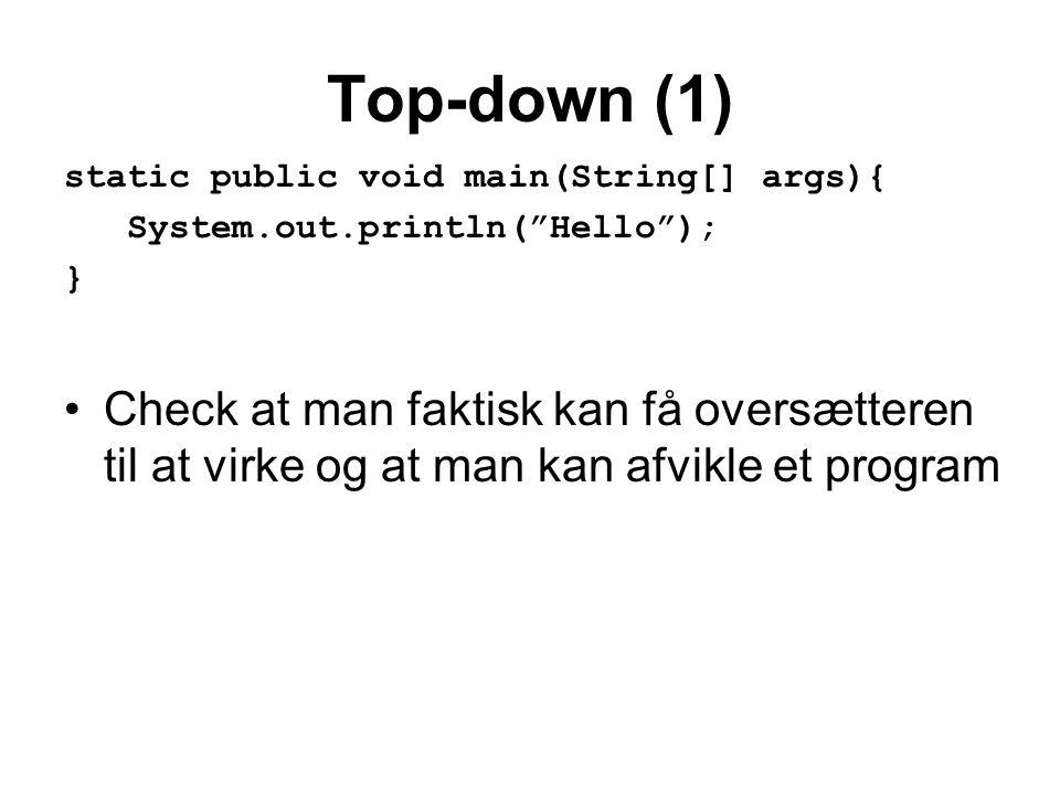 Top-down (1) static public void main(String[] args){ System.out.println( Hello ); } •Check at man faktisk kan få oversætteren til at virke og at man kan afvikle et program