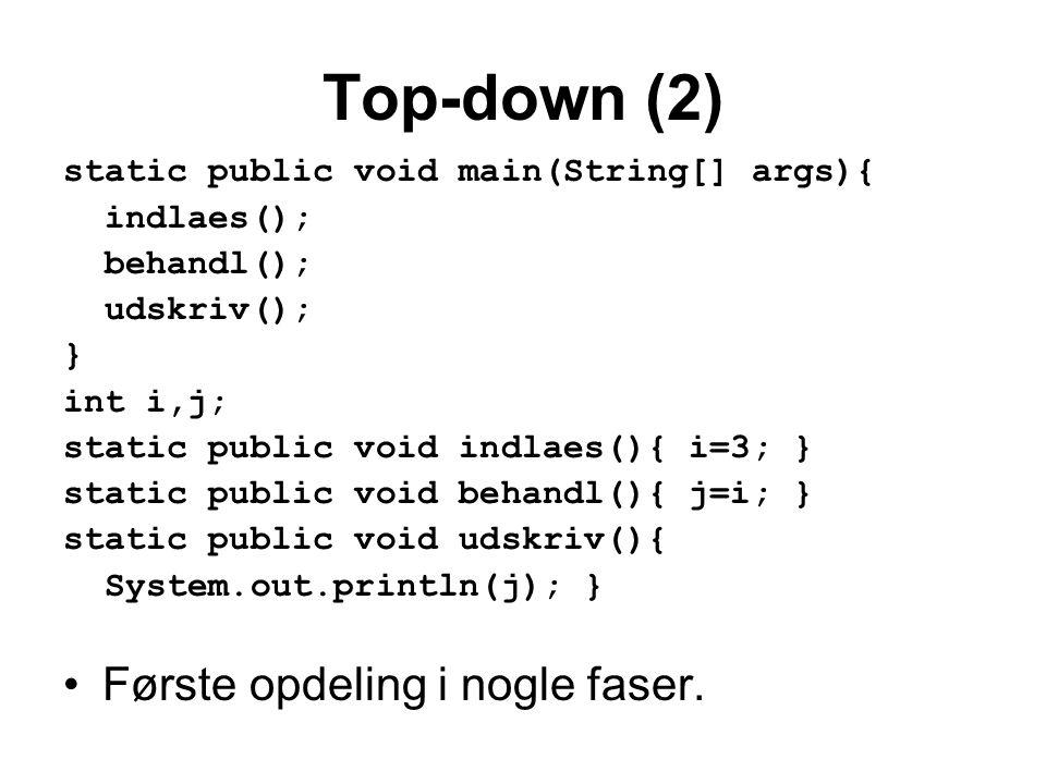 Top-down (2) static public void main(String[] args){ indlaes(); behandl(); udskriv(); } int i,j; static public void indlaes(){ i=3; } static public void behandl(){ j=i; } static public void udskriv(){ System.out.println(j); } •Første opdeling i nogle faser.
