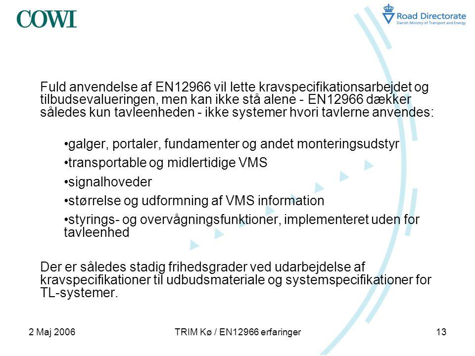 2 Maj 2006TRIM Kø / EN12966 erfaringer13 Fuld anvendelse af EN12966 vil lette kravspecifikationsarbejdet og tilbudsevalueringen, men kan ikke stå alene - EN12966 dækker således kun tavleenheden - ikke systemer hvori tavlerne anvendes: •galger, portaler, fundamenter og andet monteringsudstyr •transportable og midlertidige VMS •signalhoveder •størrelse og udformning af VMS information •styrings- og overvågningsfunktioner, implementeret uden for tavleenhed Der er således stadig frihedsgrader ved udarbejdelse af kravspecifikationer til udbudsmateriale og systemspecifikationer for TL-systemer.