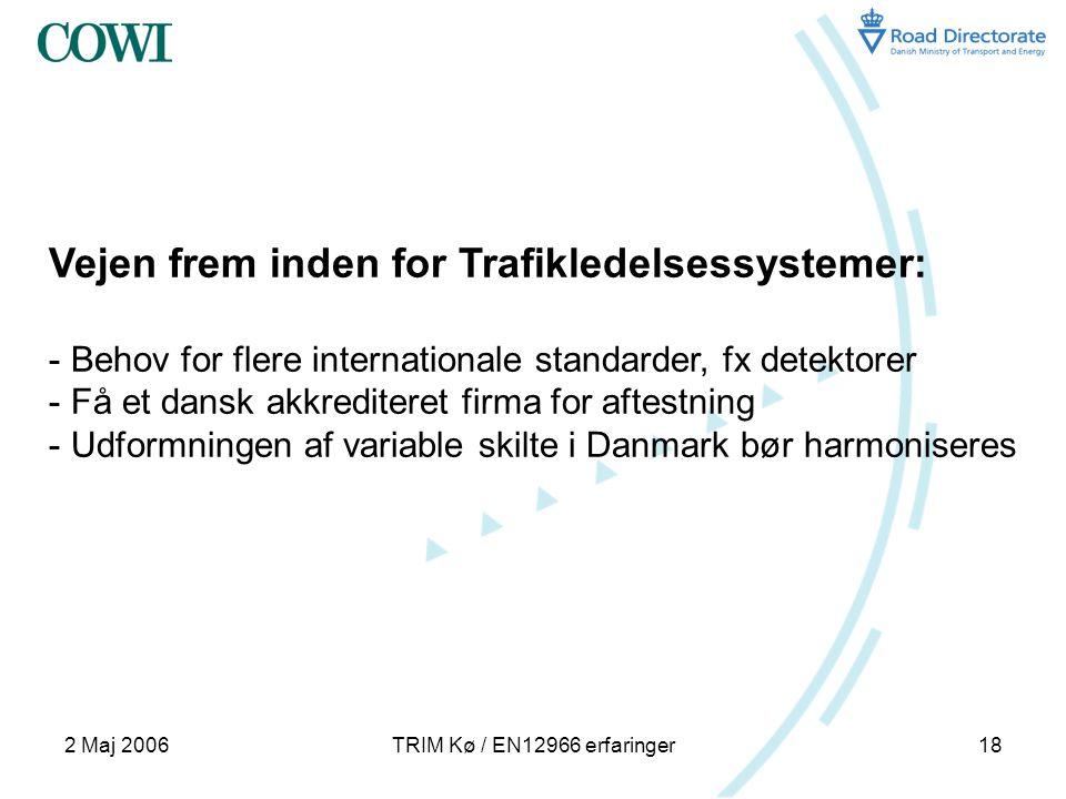 2 Maj 2006TRIM Kø / EN12966 erfaringer18 Vejen frem inden for Trafikledelsessystemer: - Behov for flere internationale standarder, fx detektorer - Få et dansk akkrediteret firma for aftestning - Udformningen af variable skilte i Danmark bør harmoniseres