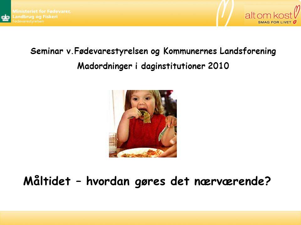 Seminar v.Fødevarestyrelsen og Kommunernes Landsforening Madordninger i daginstitutioner 2010 Måltidet – hvordan gøres det nærværende