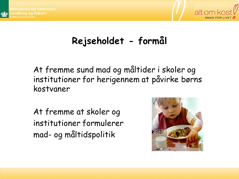 Rejseholdet - formål At fremme sund mad og måltider i skoler og institutioner for herigennem at påvirke børns kostvaner At fremme at skoler og institutioner formulerer mad- og måltidspolitik