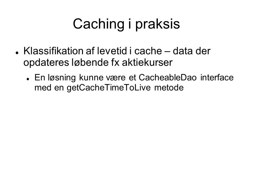 Caching i praksis  Klassifikation af levetid i cache – data der opdateres løbende fx aktiekurser  En løsning kunne være et CacheableDao interface med en getCacheTimeToLive metode