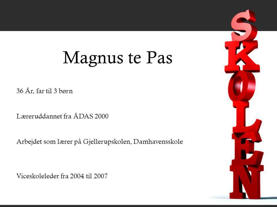 Magnus te Pas 36 År, far til 3 børn Læreruddannet fra ÅDAS 2000 Arbejdet som lærer på Gjellerupskolen, Damhavensskole Viceskoleleder fra 2004 til 2007
