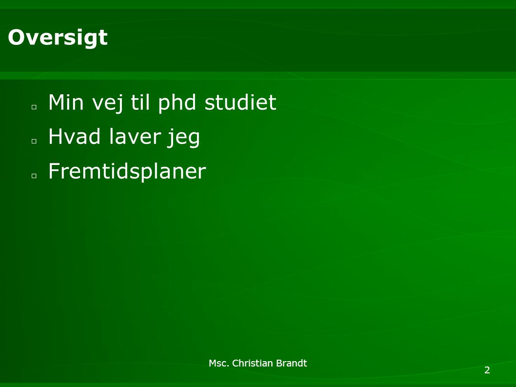 Msc. Christian Brandt 2 Oversigt □ Min vej til phd studiet □ Hvad laver jeg □ Fremtidsplaner