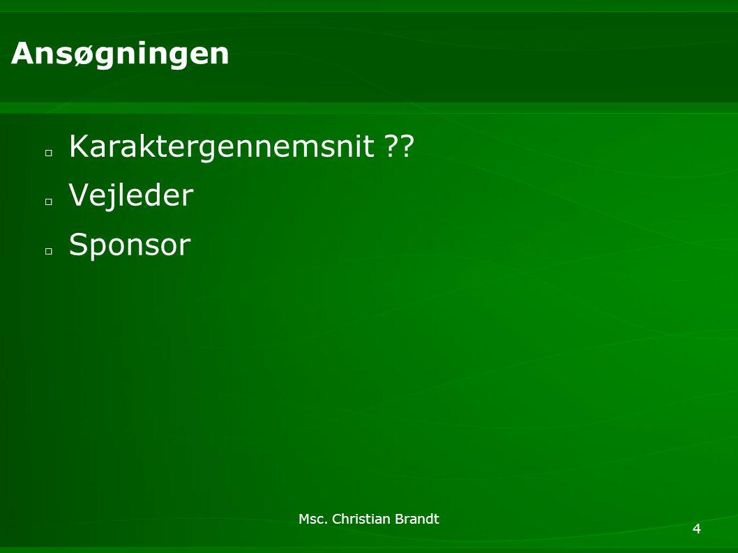 Msc. Christian Brandt 4 Ansøgningen □ Karaktergennemsnit □ Vejleder □ Sponsor