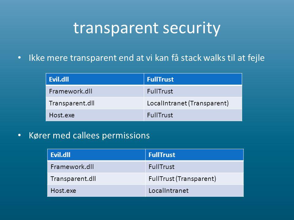 transparent security • Ikke mere transparent end at vi kan få stack walks til at fejle • Kører med callees permissions Evil.dllFullTrust Framework.dllFullTrust Transparent.dllLocalIntranet (Transparent) Host.exeFullTrust Evil.dllFullTrust Framework.dllFullTrust Transparent.dllFullTrust (Transparent) Host.exeLocalIntranet