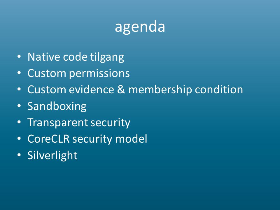 agenda • Native code tilgang • Custom permissions • Custom evidence & membership condition • Sandboxing • Transparent security • CoreCLR security model • Silverlight