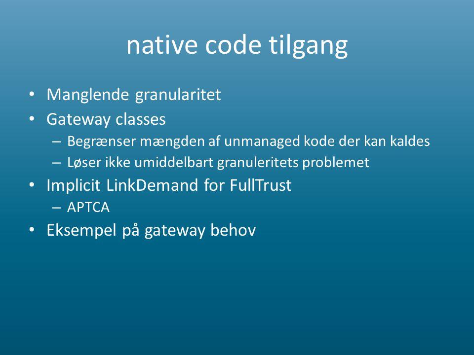 native code tilgang • Manglende granularitet • Gateway classes – Begrænser mængden af unmanaged kode der kan kaldes – Løser ikke umiddelbart granuleritets problemet • Implicit LinkDemand for FullTrust – APTCA • Eksempel på gateway behov